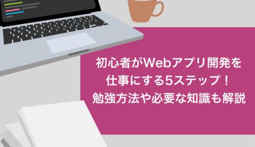 【必見】初心者がWebアプリ開発を仕事にする5ステップ!勉強方法や必要な知識も解説