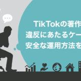 【徹底解説】TikTokで著作権侵害にあたる4つのケースとは?違反の処分や安全な運用方法も紹介