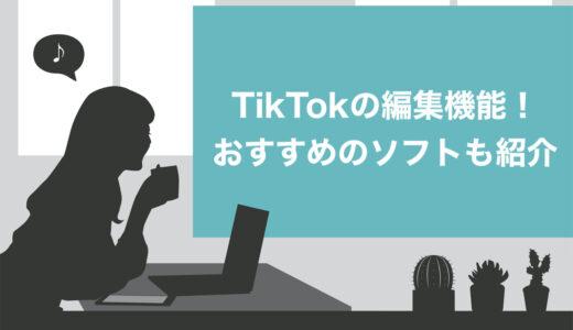 【必見】TikTok内の編集でできること7選!おすすめ編集ソフト・アプリ5つも紹介