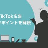 【完全網羅】TikTokの広告は3種類!費用や運用する3つのポイントなどを徹底解説